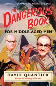 The Dangerous Book for Middle-Aged Men - A Manual for Managing Mid-Life Crisis ebook by David Quantick