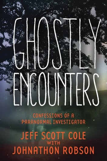 Ghostly Encounters - Confessions of a Paranormal Investigator ebook by Jeff Scott Cole,Johnathon Robson