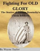 Fighting for Old Glory: The Stories of Eastern Kentucky's Union Soldiers ebook by Wayne Taylor