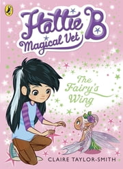 Hattie B, Magical Vet: The Fairy's Wing (Book 3) ebook by Claire Taylor-Smith