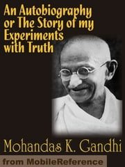 An Autobiography Or The Story Of My Experiments With Truth (Mobi Classics) ebook by Mohandas K. Gandhi, Mahadev Desai (Translator)