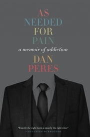 As Needed for Pain - A Memoir of Addiction ebook by Dan Peres
