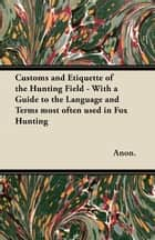 Customs and Etiquette of the Hunting Field - With a Guide to the Language and Terms most often used in Fox Hunting ebook by Anon.