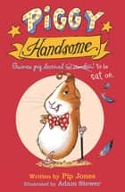 Piggy Handsome - Guinea Pig Destined for Stardom! ebook by Pip Jones, Adam Stower