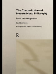 The Contradictions of Modern Moral Philosophy - Ethics after Wittgenstein ebook by Dr Paul Johnston,Paul Johnston