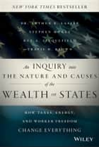 An Inquiry into the Nature and Causes of the Wealth of States - How Taxes, Energy, and Worker Freedom Change Everything ebook by Arthur B. Laffer, Stephen Moore, Rex A. Sinquefield,...