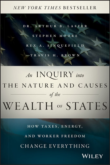 An Inquiry into the Nature and Causes of the Wealth of States - How Taxes, Energy, and Worker Freedom Change Everything ebook by Arthur B. Laffer,Stephen Moore,Rex A. Sinquefield,Travis H. Brown
