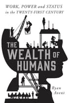 The Wealth of Humans - Work, Power, and Status in the Twenty-first Century ebook by Ryan Avent