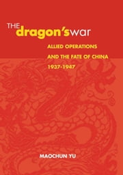 The Dragon's War - Allied Operations and the Fate of China, 1937-1947 ebook by Maochun  Yu
