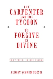 THE CARPENTER AND THE TYCOON/TO FORGIVE IS DIVINE - TWO STORIES IN ONE VOLUME ebook by Audrey Schrum Boenig