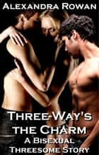 Threeway's The Charm - A Bisexual Threesome Story eBook by Alexandra Rowan