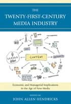 The Twenty-First-Century Media Industry ebook by John Allen Hendricks,Robert Bellamy,Alexander Cohen,Tony R. DeMars,Douglas A. Ferguson,Robert Gross,Jennifer McClure,Jennifer Meadows,Stephen Phipps,Mary Jackson Pitts,Suzy Smith,Joan Van Tassel,James R. Walker,Maria Williams-Hawkins,Lily Zeng,Alan B. Albarran