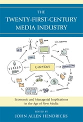 The Twenty-First-Century Media Industry - Economic and Managerial Implications in the Age of New Media ebook by Robert Bellamy,Alexander Cohen,Tony R. DeMars,Douglas A. Ferguson,Robert Gross,Jennifer McClure,Jennifer Meadows,Stephen Phipps,Mary Jackson Pitts,Suzy Smith,Joan Van Tassel,James R. Walker,Maria Williams-Hawkins,Lily Zeng,Alan B. Albarran