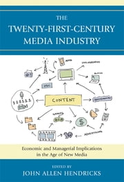 The Twenty-First-Century Media Industry - Economic and Managerial Implications in the Age of New Media ebook by John Allen Hendricks,Robert Bellamy,Alexander Cohen,Tony R. DeMars,Douglas A. Ferguson,Robert Gross,Jennifer McClure,Jennifer Meadows,Stephen Phipps,Mary Jackson Pitts,Suzy Smith,Joan Van Tassel,James R. Walker,Maria Williams-Hawkins,Lily Zeng,Alan B. Albarran