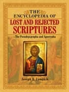 The Encyclopedia of Lost and Rejected Scriptures: The Pseudepigrapha and Apocrypha ebook by Lumpkin, Joseph B.