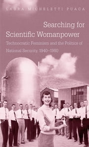 Searching for Scientific Womanpower - Technocratic Feminism and the Politics of National Security, 1940-1980 ebook by Laura Micheletti Puaca