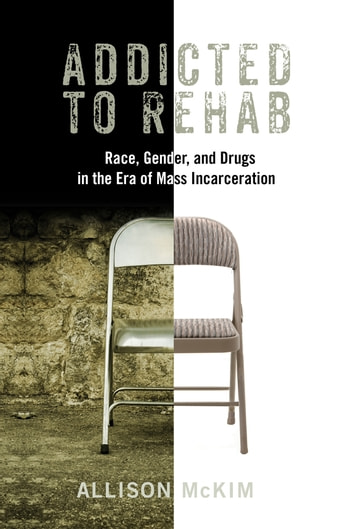 Addicted to Rehab - Race, Gender, and Drugs in the Era of Mass Incarceration ebook by Allison McKim