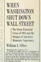 When Washington Shut Down Wall Street - The Great Financial Crisis of 1914 and the Origins of America's Monetary Supremacy ebook by William L. Silber