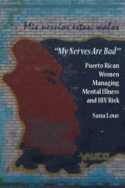 My Nerves Are Bad: Puerto Rican Women Managing Mental Illness and HIV Risk ebook by Loue, Sana