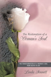 The Restoration of a Woman's Soul - The Transformation of a Woman's Soul from Death to Life ebook by Linda Sennett