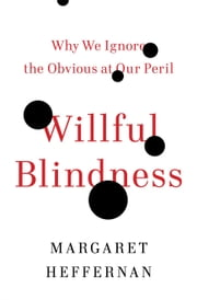 Willful Blindness: Why We Ignore the Obvious at Our Peril - Why We Ignore the Obvious at Our Peril ebook by Margaret Heffernan