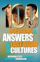 100 Questions and Answers About East Asian Cultures - An introductory cultural competence guide for Americans about the customs, history, politics and languages background of people from China, Taiwan, South Korea, Japan and Hong Kong ebook by Michigan State University School of Journalism, Helen Zia, Jane Hyun,...