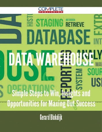 Data Warehouse - Simple Steps to Win, Insights and Opportunities for Maxing Out Success ebook by Gerard Blokdijk