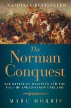 The Norman Conquest - The Battle of Hastings and the Fall of Anglo-Saxon England ebook by Marc Morris