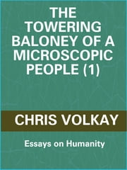 The Towering Baloney of a Microscopic People (1): Essays on Humanity ebook by Chris Volkay