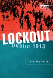 Lockout Dublin 1913: The most famous labor dispute in Irish history ebook by Padraig Yeates