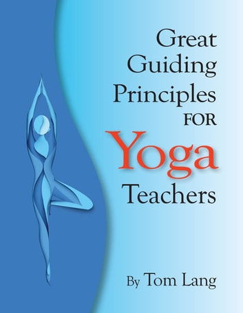 The Great Guiding Principles for Yoga Teachers ebook by Tom Lang