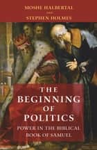 The Beginning of Politics - Power in the Biblical Book of Samuel ebook by Moshe Halbertal, Stephen Holmes