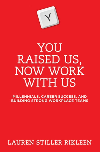 You Raised Us - Now Work With Us - Millennials, Career Success, and Building Strong Workplace Teams ebook by Lauren Stiller Rikleen