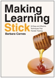 Making Learning Stick - 20 Easy and Effective Techniques That Transfer Training ebook by Carnes, Barbara