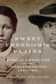 Sweet Freedom's Plains - African Americans on the Overland Trails, 1841–1869 ebook by Shirley Ann Wilson Moore
