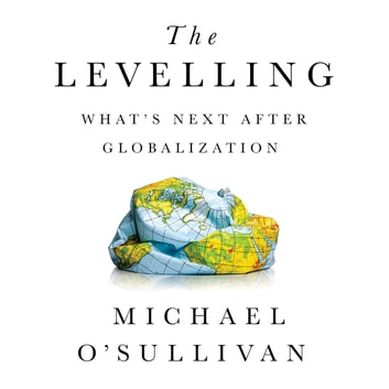 The Levelling - What's Next After Globalization audiobook by Michael O'Sullivan