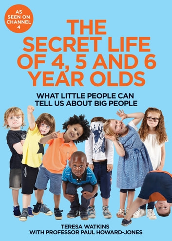 The Secret Life of 4, 5 and 6 Year Olds - What Little People Can Tell Us About Big People ebook by Teresa Watkins