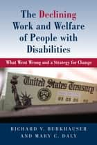 The Declining Work and Welfare of People with Disabilities - What Went Wrong and a Strategy for Change ebook by Richard V. Burkhauser, Mary Daly
