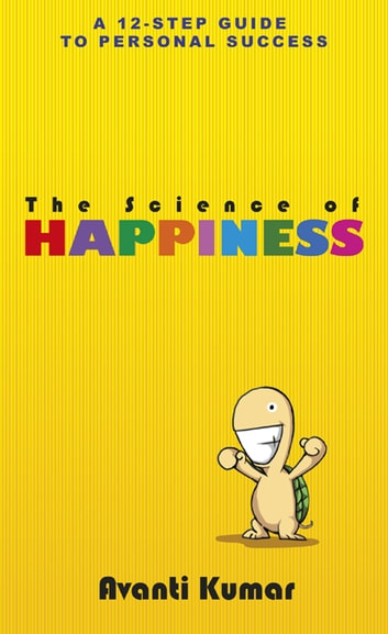 The Science of Happiness - 12 Steps to Happiness ebook by Avanti Kumar