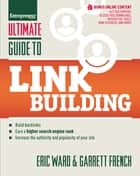 Ultimate Guide to Link Building - How to Build Backlinks, Authority and Credibility for Your Website, and Increase Click Traffic and Search Ranking ebook by Eric Ward, Garrett French