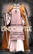 L'Indomptée - Le Roman de la papesse Jeanne ebook by Donna CROSS, Hubert TEZENAS