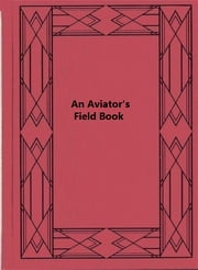 An Aviator's Field Book Being the field reports of Oswald Bölcke, from August 1, 1914 to October 28, 1916 ebook by Oswald Boelcke