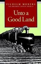 Unto A Good Land - The Emigrant Novels: Book II ebook by Vilhelm Moberg