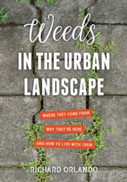 Weeds in the Urban Landscape - Where They Come from, Why They're Here, and How to Live with Them ebook by Richard Orlando
