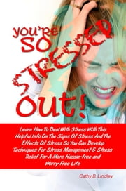 You're So Stressed Out! - Learn How To Deal With Stress With This Helpful Info On The Signs Of Stress And The Effects Of Stress So You Can Develop Techniques For Stress Management & Stress Relief For A More Hassle-Free and Worry-Free Life ebook by Cathy B. Lindley