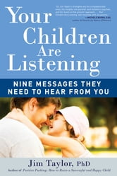 Your Children Are Listening - Nine Messages They Need to Hear from You ebook by Jim Taylor, PhD