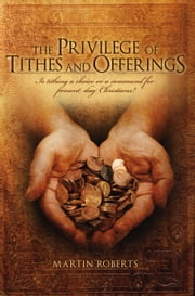 The Privilege of Tithes and Offerings - Is Tithing a Choice or a Command for Present Day Christians ebook by Martin Roberts
