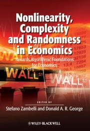 Nonlinearity, Complexity and Randomness in Economics - Towards Algorithmic Foundations for Economics ebook by Stefano Zambelli,Donald A. R. George