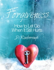 Forgiveness: How to Let Go When It Still Hurts ebook by Di Riseborough