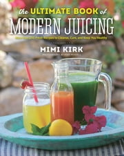 The Ultimate Book of Modern Juicing: More than 200 Fresh Recipes to Cleanse, Cure, and Keep You Healthy ebook by Mimi Kirk